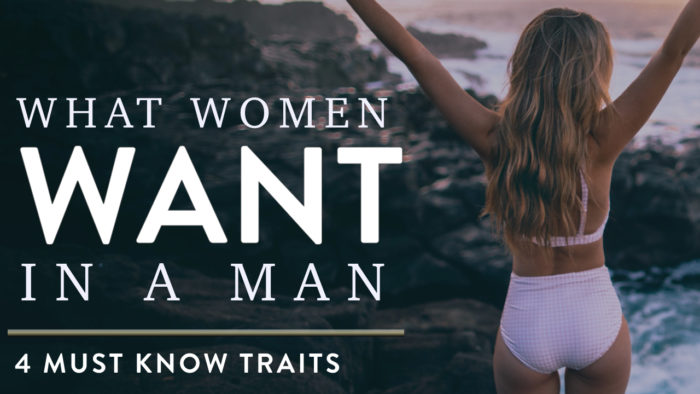 What Women Want In A Man – High Calibre Women Need You To Have These 5 Traits